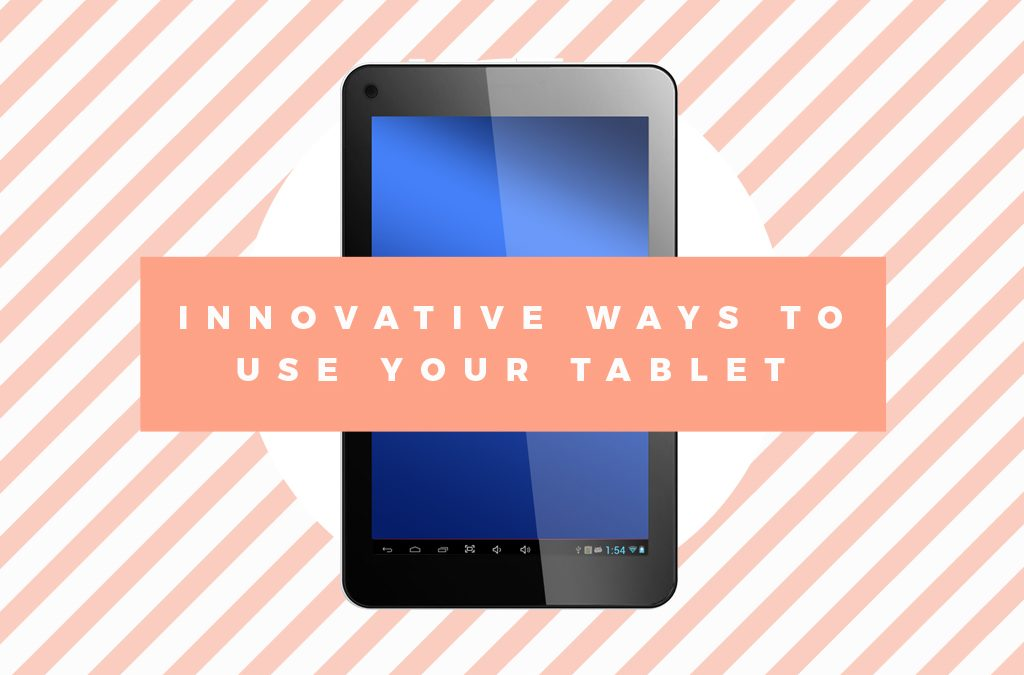 5 Innovative Ways to Use Your Tablet